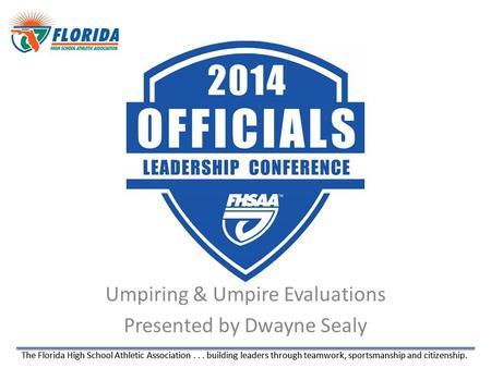 The Florida High School Athletic Association... building leaders through teamwork, sportsmanship and citizenship. Umpiring & Umpire Evaluations Presented.
