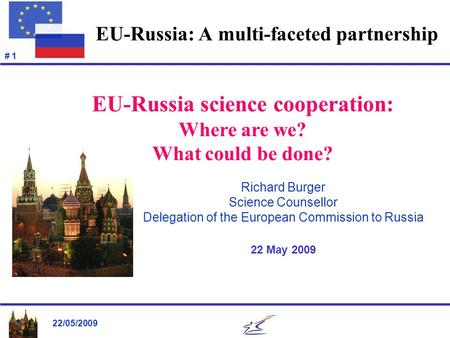 22/05/2009 # 1 EU-Russia: A multi-faceted partnership Richard Burger Science Counsellor Delegation of the European Commission to Russia 22 May 2009 EU-Russia.