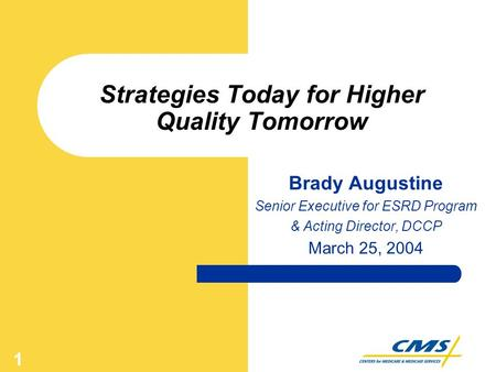 1 Strategies Today for Higher Quality Tomorrow Brady Augustine Senior Executive for ESRD Program & Acting Director, DCCP March 25, 2004.