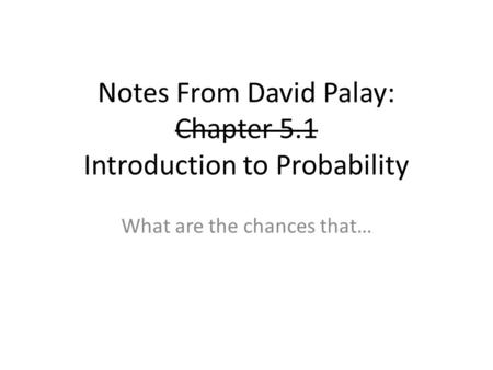 Notes From David Palay: Chapter 5.1 Introduction to Probability What are the chances that…