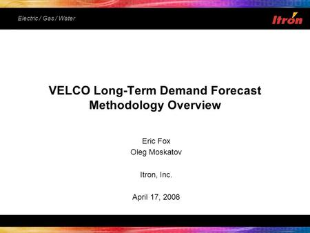 Electric / Gas / Water Eric Fox Oleg Moskatov Itron, Inc. April 17, 2008 VELCO Long-Term Demand Forecast Methodology Overview.