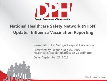 National Healthcare Safety Network (NHSN) Update: Influenza Vaccination Reporting Presentation to: Georgia Hospital Association Presented by: Jeanne Negley,