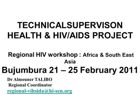 TECHNICALSUPERVISON HEALTH & HIV/AIDS PROJECT Regional HIV workshop : Africa & South East Asia Bujumbura 21 – 25 February 2011 Dr Almouner TALIBO Regional.