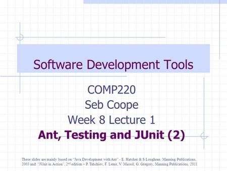 "Software Development Tools COMP220 Seb Coope Week 8 Lecture 1 Ant, Testing and JUnit (2) These slides are mainly based on ""Java Development with Ant"" -"