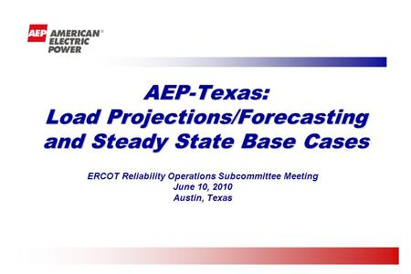 ERCOT Reliability Operations Subcommittee Meeting June 10, 2010 Austin, Texas AEP-Texas: Load Projections/Forecasting and Steady State Base Cases.