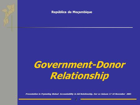 1 Government-Donor Relationship Presentation to Prpmoting Mutual Accountability in Aid Relationship, Dar-es-Salaam 17-18 November 2005 República de Moçambique.