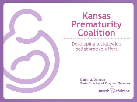 Kansas Prematurity Coalition Developing a statewide collaborative effort Diane M. Daldrup State Director of Program Services.