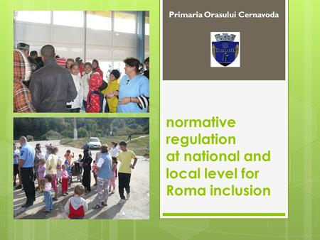 Normative regulation at national and local level for Roma inclusion Primaria Orasului Cernavoda.