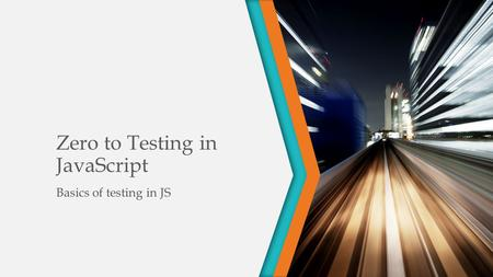 Zero to Testing in JavaScript Basics of testing in JS.