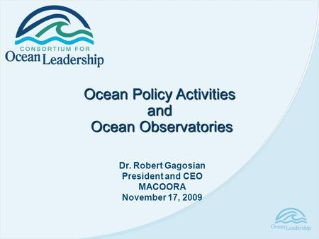 Ocean Policy Activities and Ocean Observatories Ocean Observatories Dr. Robert Gagosian President and CEO MACOORA November 17, 2009.