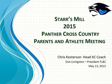S TARR ' S M ILL 2015 P ANTHER C ROSS C OUNTRY P ARENTS AND A THLETE M EETING Chris Kesterson- Head XC Coach Don Livingston – President FLBC May 13, 2015.