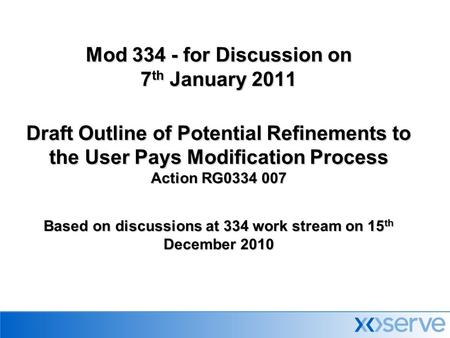 Mod 334 - for Discussion on 7 th January 2011 Draft Outline of Potential Refinements to the User Pays Modification Process Action RG0334 007 Based on discussions.