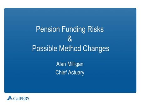 Pension Funding Risks & Possible Method Changes Alan Milligan Chief Actuary.