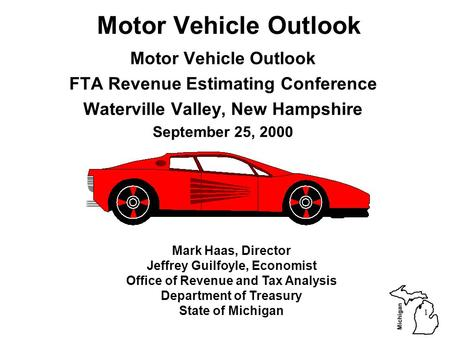 Michigan 1 Motor Vehicle Outlook FTA Revenue Estimating Conference Waterville Valley, New Hampshire September 25, 2000 Mark Haas, Director Jeffrey Guilfoyle,