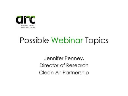 Possible Webinar Topics Jennifer Penney, Director of Research Clean Air Partnership.