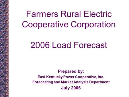 Farmers Rural Electric Cooperative Corporation 2006 Load Forecast Prepared by: East Kentucky Power Cooperative, Inc. Forecasting and Market Analysis Department.
