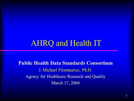 1 AHRQ and Health IT Public Health Data Standards Consortium J. Michael Fitzmaurice, Ph.D. Agency for Healthcare Research and Quality March 17, 2004.