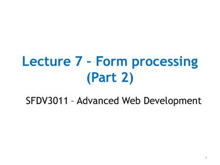 Lecture 7 – Form processing (Part 2) SFDV3011 – Advanced Web Development 1.