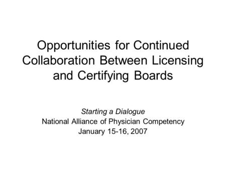 Opportunities for Continued Collaboration Between Licensing and Certifying Boards Starting a Dialogue National Alliance of Physician Competency January.