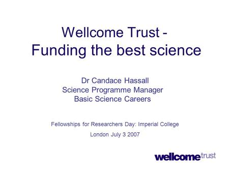 Wellcome Trust - Funding the best science Dr Candace Hassall Science Programme Manager Basic Science Careers Fellowships for Researchers Day: Imperial.
