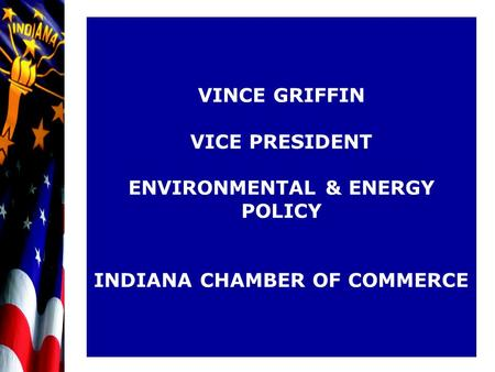 VINCE GRIFFIN VICE PRESIDENT ENVIRONMENTAL & ENERGY POLICY INDIANA CHAMBER OF COMMERCE.