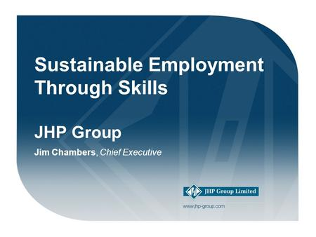 Welcome! Sustainable Employment Through Skills JHP Group Jim Chambers, Chief Executive.