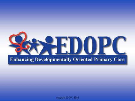 1 copyright EDOPC 2008. 2 Enhancing Developmentally Oriented Primary Care Swaying Systems and Impacting Lives.