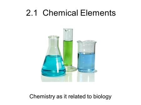 2.1 Chemical Elements Chemistry as it related to biology.