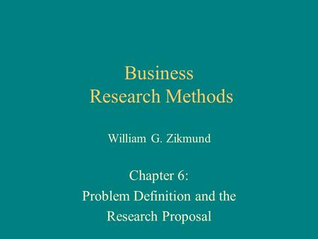 Business Research Methods William G. Zikmund Chapter 6: Problem Definition and the Research Proposal.