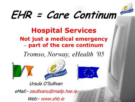 EHR = Care Continum Hospital Services Not just a medical emergency – part of the care continum Tromso, Norway, eHealth '05 Ursula O'Sullivan  -