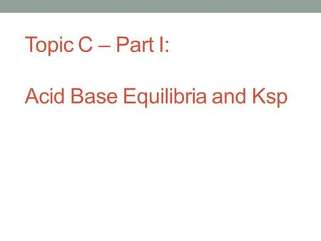 Topic C – Part I: Acid Base Equilibria and Ksp. Arrhenius Definition Acids produce hydrogen ions (H+) in aqueous solution. Bases produce hydroxide ions.