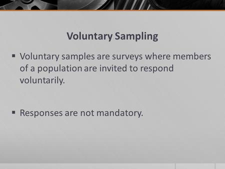 Voluntary Sampling  Voluntary samples are surveys where members of a population are invited to respond voluntarily.  Responses are not mandatory.