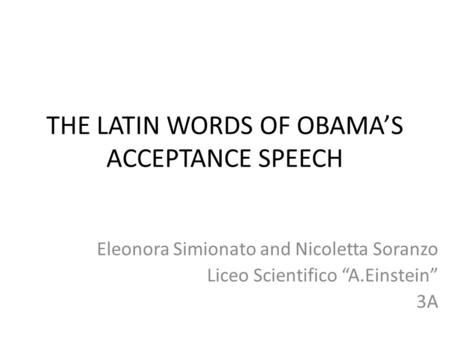 "THE LATIN WORDS OF OBAMA'S ACCEPTANCE SPEECH Eleonora Simionato and Nicoletta Soranzo Liceo Scientifico ""A.Einstein"" 3A."