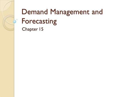 Demand Management and Forecasting Chapter 15. Learning Objectives 1. Understand the role of forecasting as a basis for supply chain planning. 2. Compare.