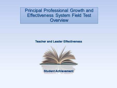 Student Achievement Teacher and Leader Effectiveness Principal Professional Growth and Effectiveness System Field Test Overview.