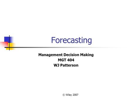 © Wiley 2007 Forecasting Management Decision Making MGT 404 WJ Patterson.
