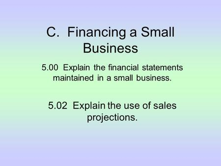 C. Financing a Small Business 5.00 Explain the financial statements maintained in a small business. 5.02 Explain the use of sales projections.