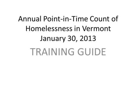 Annual Point-in-Time Count of Homelessness in Vermont January 30, 2013 TRAINING GUIDE.