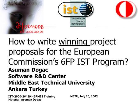 IST-2000-26429 HERMES Training Material, Asuman Dogac METU, July 26, 2002 How to write winning project proposals for the European Commission's 6FP IST.