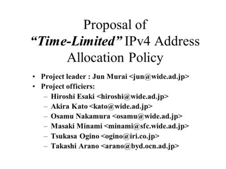 "Proposal of ""Time-Limited"" IPv4 Address Allocation Policy Project leader : Jun Murai Project officiers: –Hiroshi Esaki –Akira Kato –Osamu Nakamura –Masaki."