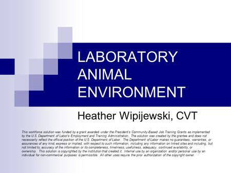 LABORATORY ANIMAL ENVIRONMENT Heather Wipijewski, CVT This workforce solution was funded by a grant awarded under the President's Community-Based Job Training.