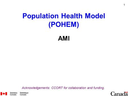 1 Population Health Model (POHEM) AMI Acknowledgements: CCORT for collaboration and funding.