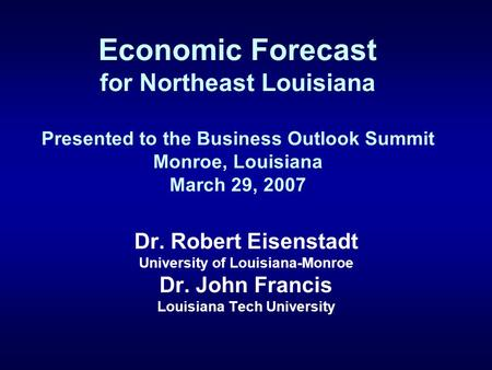 Economic Forecast for Northeast Louisiana Presented to the Business Outlook Summit Monroe, Louisiana March 29, 2007 Dr. Robert Eisenstadt University of.