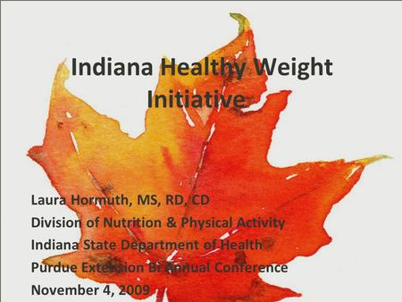 Indiana Healthy Weight Initiative Laura Hormuth, MS, RD, CD Division of Nutrition & Physical Activity Indiana State Department of Health Purdue Extension.