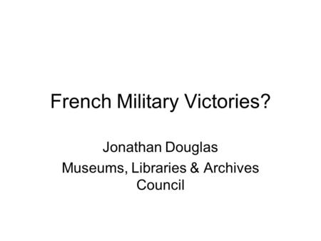 French Military Victories? Jonathan Douglas Museums, Libraries & Archives Council.