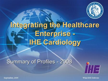 September, 2005What IHE Delivers Integrating the Healthcare Enterprise - IHE Cardiology Summary of Profiles - 2008.