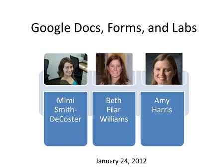 Google Docs, Forms, and Labs Mimi Smith- DeCoster Beth Filar Williams Amy Harris January 24, 2012.