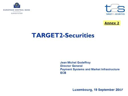 TARGET2-Securities 2007 Luxembourg, 19 September 2007 Jean Michel Godeffroy Director General Payment Systems and Market Infrastructure ECB Annex 2.