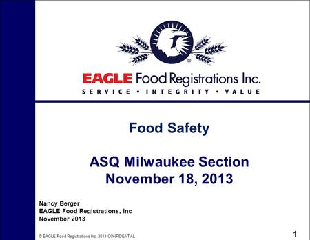 © EAGLE Food Registrations Inc. 2013 CONFIDENTIAL 1 Food Safety ASQ Milwaukee Section November 18, 2013 Nancy Berger EAGLE Food Registrations, Inc November.