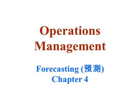 Operations Management Forecasting ( 預測 ) Chapter 4.
